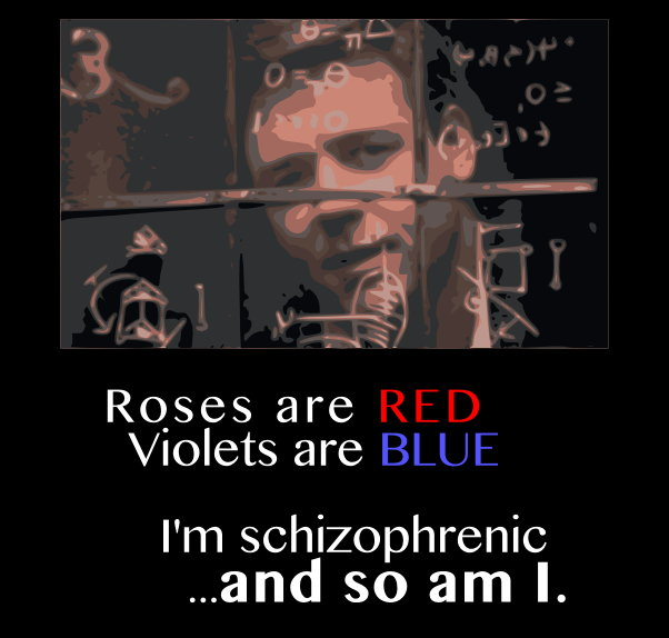 Roses are RED, violets are BLUE, I'm schizophrenic ...and so am I